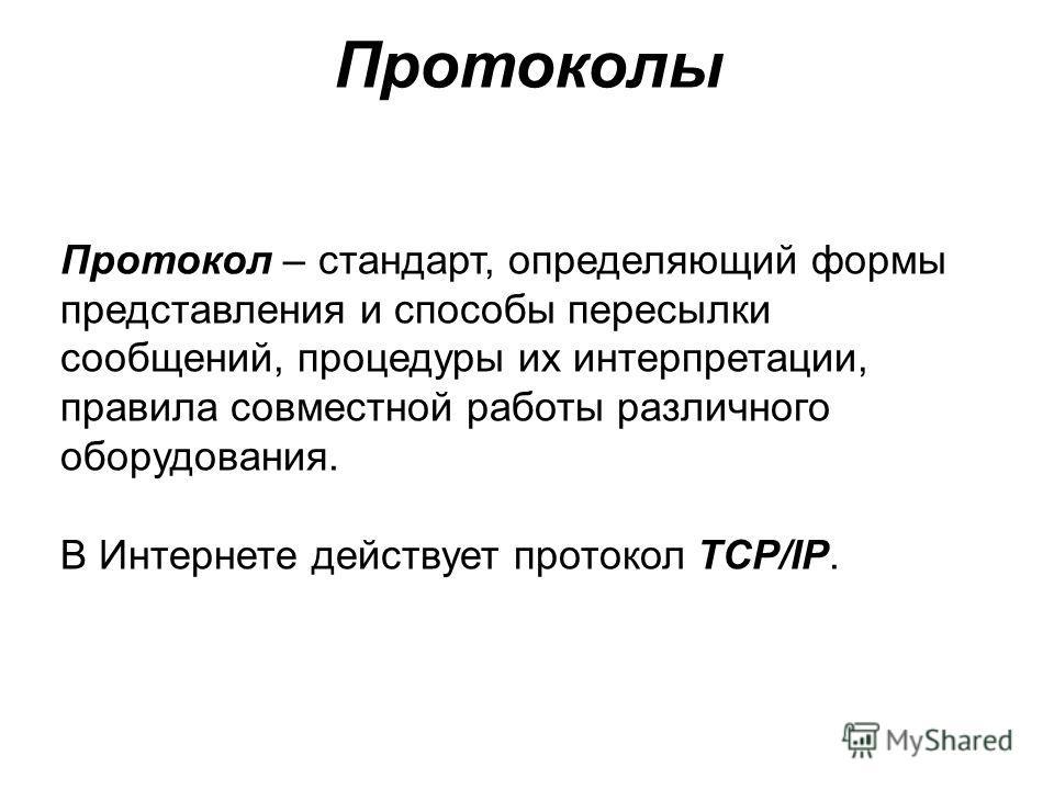 Протокол – стандарт, определяющий формы представления и способы пересылки сообщений, процедуры их интерпретации, правила совместной работы различного оборудования. В Интернете действует протокол TCP/IP. Протоколы