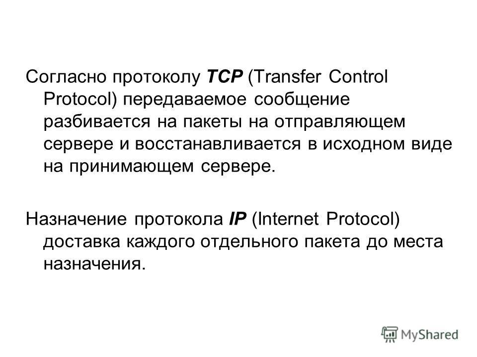 Согласно протоколу ТСР (Transfer Control Protocol) передаваемое сообщение разбивается на пакеты на отправляющем сервере и восстанавливается в исходном виде на принимающем сервере. Назначение протокола IP (Internet Protocol) доставка каждого отдельног