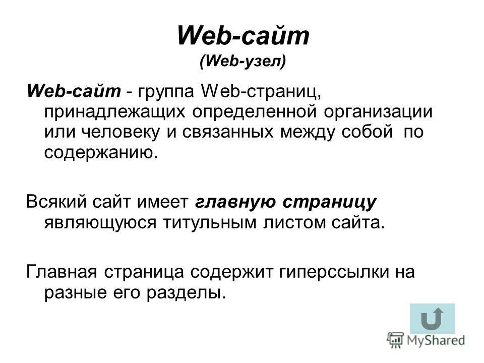 Web-сайт (Web-узел) Web-сайт - группа Web-страниц, принадлежащих определенной организации или человеку и связанных между собой по содержанию. Всякий сайт имеет главную страницу являющуюся титульным листом сайта. Главная страница содержит гиперссылки