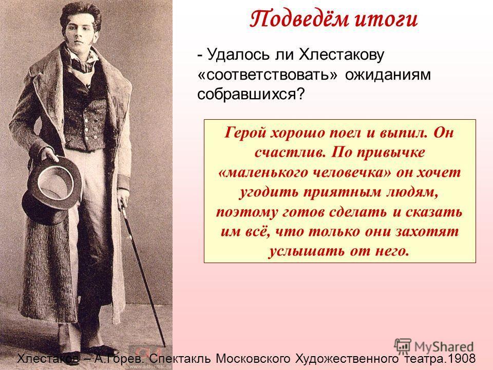 Подведём итоги - Удалось ли Хлестакову «соответствовать» ожиданиям собравшихся? Герой хорошо поел и выпил. Он счастлив. По привычке «маленького человечка» он хочет угодить приятным людям, поэтому готов сделать и сказать им всё, что только они захотят