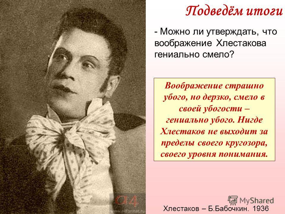 Подведём итоги - Можно ли утверждать, что воображение Хлестакова гениально смело? Воображение страшно убого, но дерзко, смело в своей убогости – гениально убого. Нигде Хлестаков не выходит за пределы своего кругозора, своего уровня понимания. Хлестак