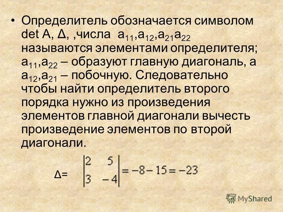 Определитель обозначается символом det A, Δ,,числа a 11,a 12,a 21 a 22 называются элементами определителя; a 11,a 22 – образуют главную диагональ, а a 12,a 21 – побочную. Следовательно чтобы найти определитель второго порядка нужно из произведения эл