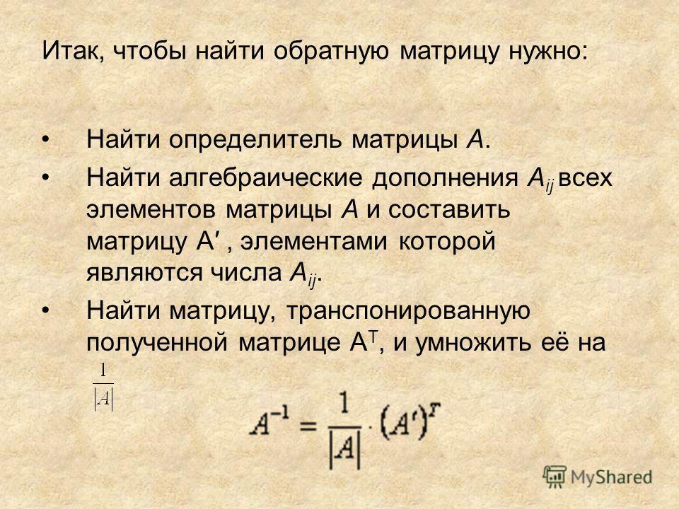 Найти определитель матрицы A. Найти алгебраические дополнения A ij всех элементов матрицы A и составить матрицу A, элементами которой являются числа A ij. Найти матрицу, транспонированную полученной матрице A T, и умножить её на Итак, чтобы найти обр