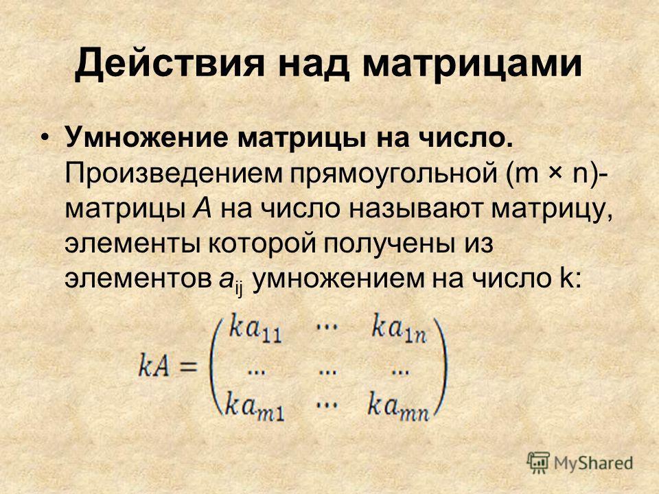 Действия над матрицами Умножение матрицы на число. Произведением прямоугольной (m × n)- матрицы А на число называют матрицу, элементы которой получены из элементов a ij умножением на число k: