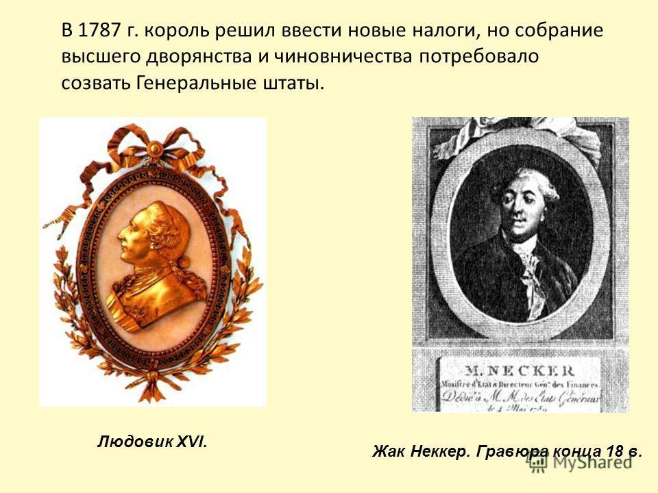 В 1787 г. король решил ввести новые налоги, но собрание высшего дворянства и чиновничества потребовало созвать Генеральные штаты. Жак Неккер. Гравюра конца 18 в. Людовик XVI.