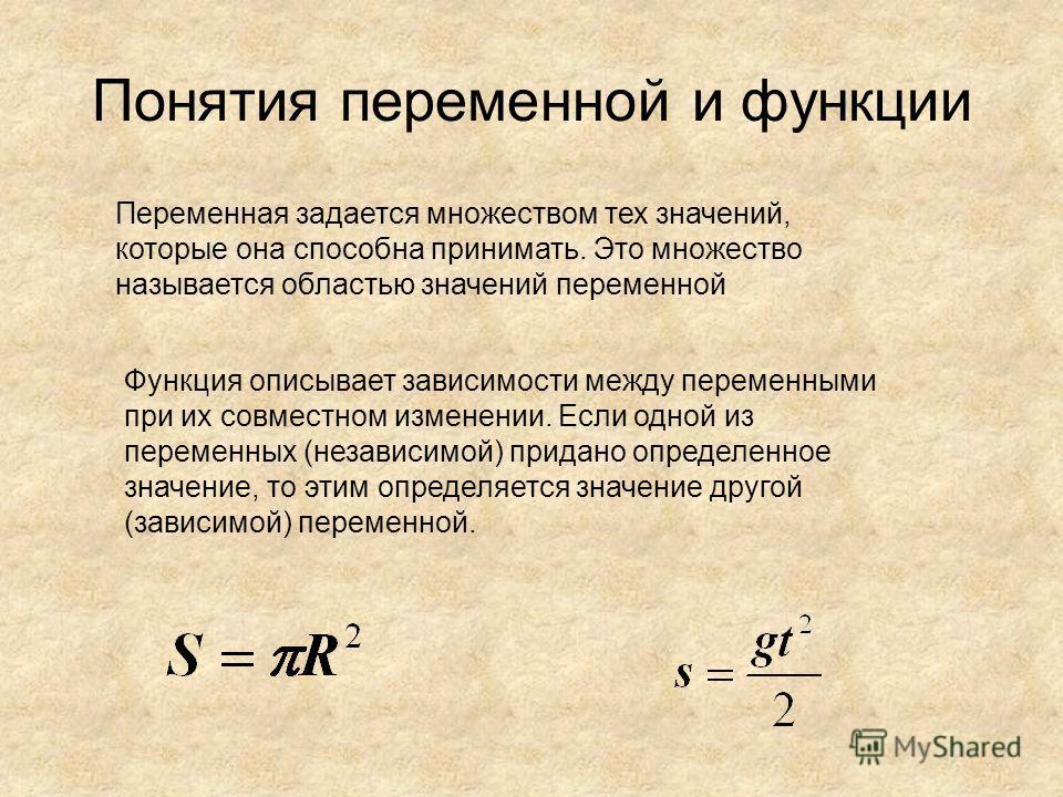 Понятия переменной и функции Переменная задается множеством тех значений, которые она способна принимать. Это множество называется областью значений переменной Функция описывает зависимости между переменными при их совместном изменении. Если одной из