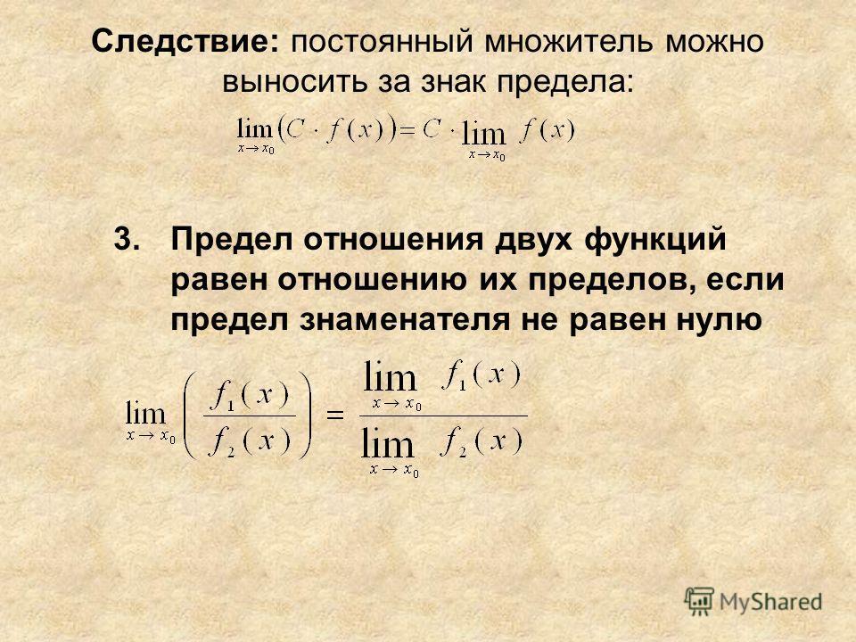 Следствие: постоянный множитель можно выносить за знак предела: 3.Предел отношения двух функций равен отношению их пределов, если предел знаменателя не равен нулю