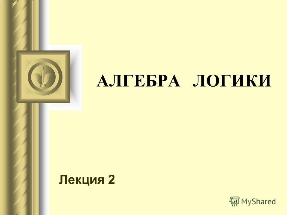АЛГЕБРА ЛОГИКИ Лекция 2