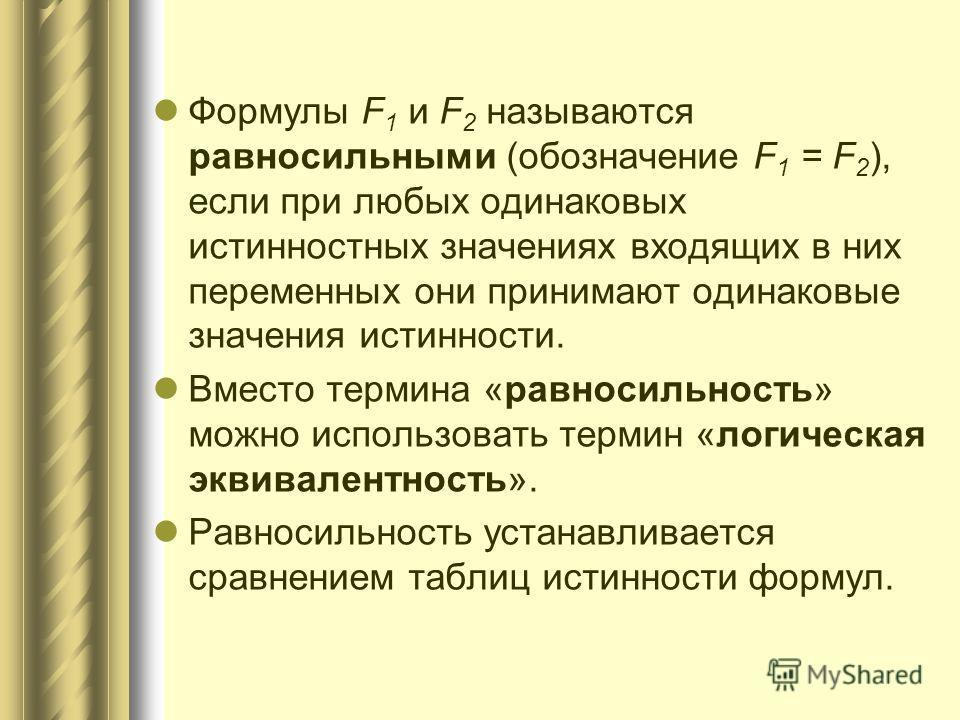 Формулы F 1 и F 2 называются равносильными (обозначение F 1 = F 2 ), если при любых одинаковых истинностных значениях входящих в них переменных они принимают одинаковые значения истинности. Вместо термина «равносильность» можно использовать термин «л
