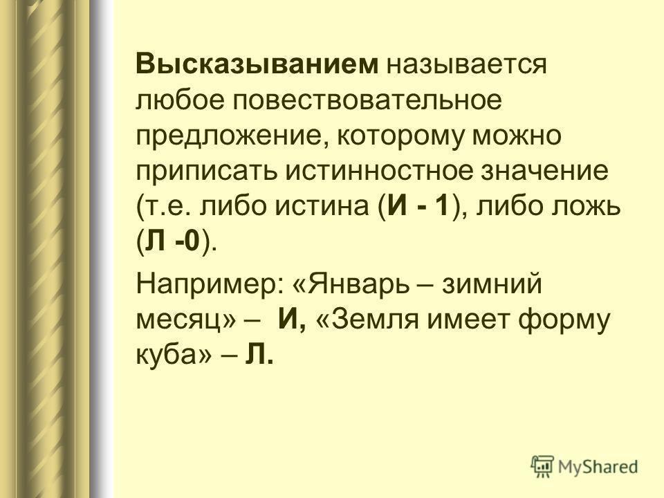 Высказыванием называется любое повествовательное предложение, которому можно приписать истинностное значение (т.е. либо истина (И - 1), либо ложь (Л -0). Например: «Январь – зимний месяц» – И, «Земля имеет форму куба» – Л.