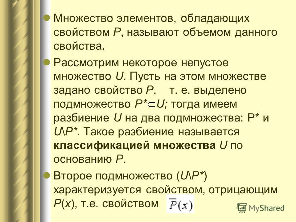 Множество элементов, обладающих свойством Р, называют объемом данного свойства. Рассмотрим некоторое непустое множество U. Пусть на этом множестве задано свойство Р, т. е. выделено подмножество Р* U; тогда имеем разбиение U на два подмножества: Р* и