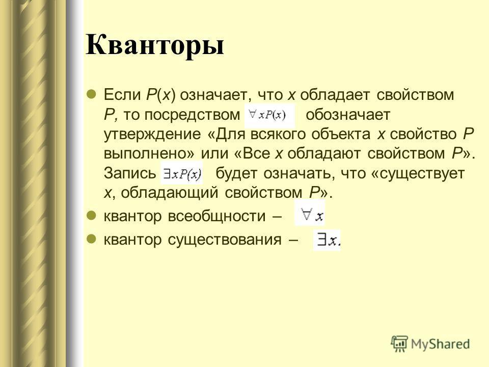 Кванторы Если Р(х) означает, что х обладает свойством Р, то посредством обозначает утверждение «Для всякого объекта х свойство Р выполнено» или «Все х обладают свойством Р». Запись будет означать, что «существует х, обладающий свойством Р». квантор в