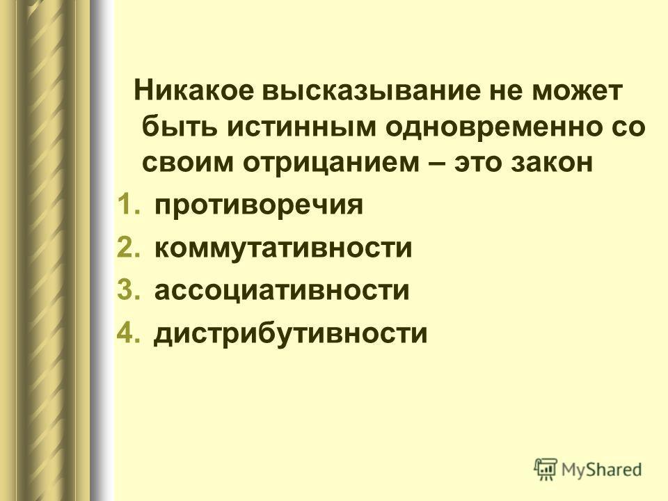 Никакое высказывание не может быть истинным одновременно со своим отрицанием – это закон 1.противоречия 2.коммутативности 3.ассоциативности 4.дистрибутивности