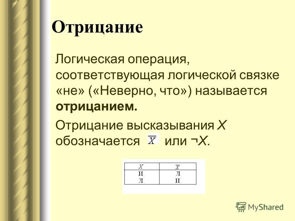 Отрицание Логическая операция, соответствующая логической связке «не» («Неверно, что») называется отрицанием. Отрицание высказывания X обозначается или ¬Х.