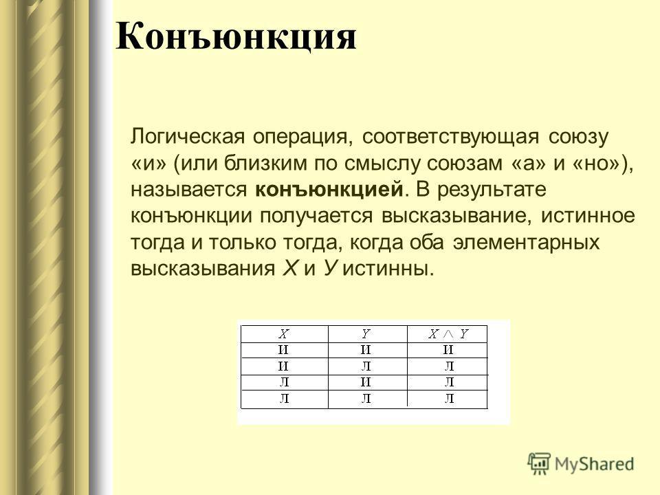 Конъюнкция Логическая операция, соответствующая союзу «и» (или близким по смыслу союзам «а» и «но»), называется конъюнкцией. В результате конъюнкции получается высказывание, истинное тогда и только тогда, когда оба элементарных высказывания X и У ист