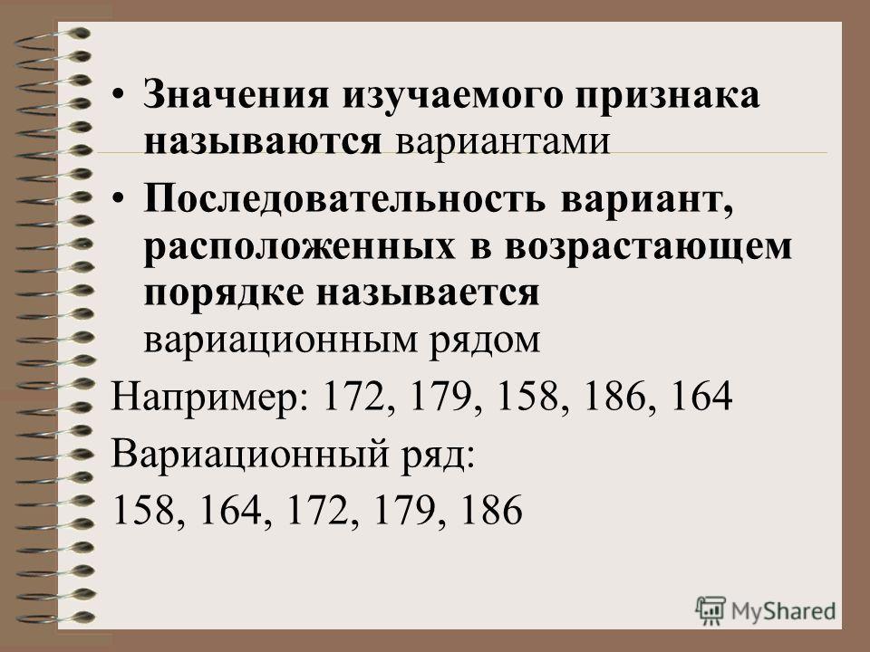 Значения изучаемого признака называются вариантами Последовательность вариант, расположенных в возрастающем порядке называется вариационным рядом Например: 172, 179, 158, 186, 164 Вариационный ряд: 158, 164, 172, 179, 186