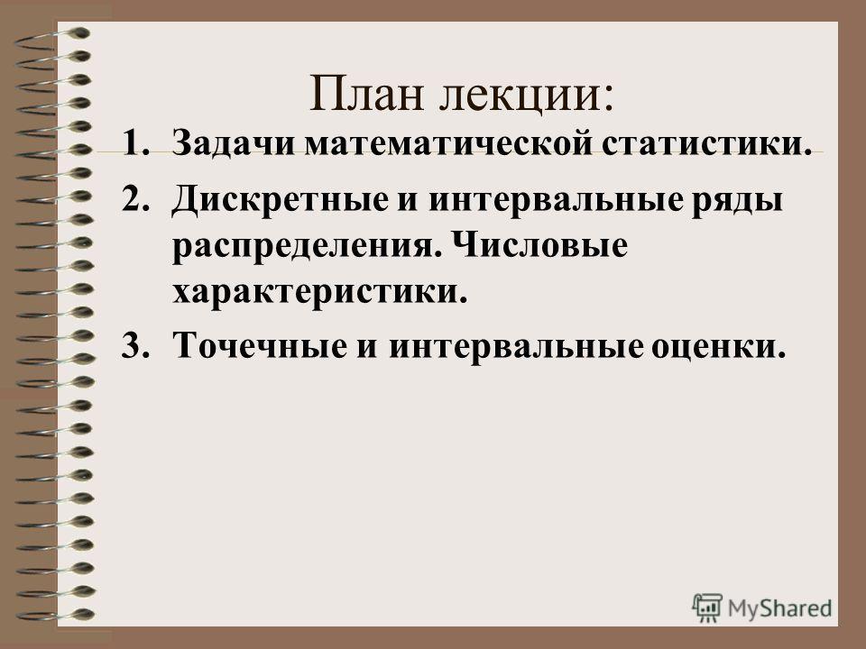 План лекции: 1.Задачи математической статистики. 2.Дискретные и интервальные ряды распределения. Числовые характеристики. 3.Точечные и интервальные оценки.
