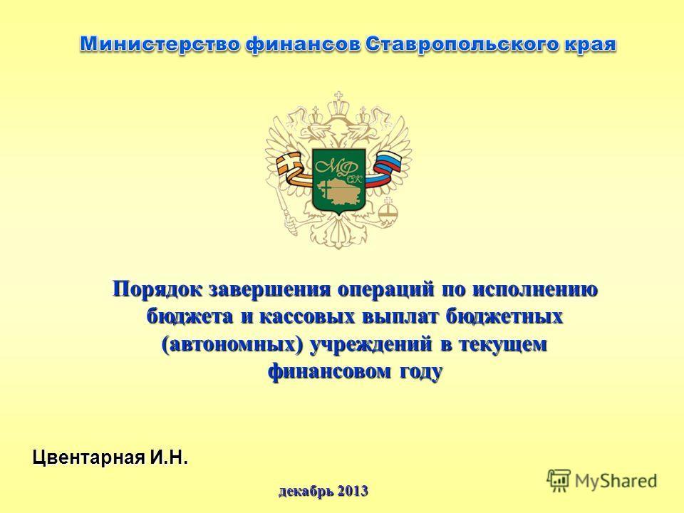 Цвентарная И.Н. декабрь 2013 Порядок завершения операций по исполнению бюджета и кассовых выплат бюджетных (автономных) учреждений в текущем финансовом году
