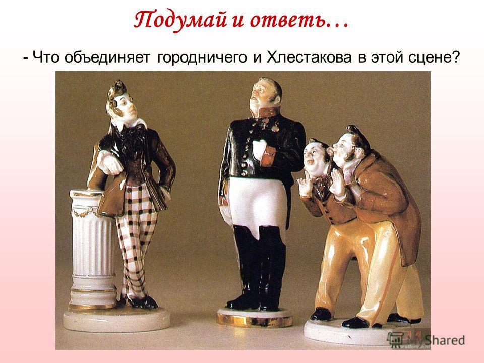 Подумай и ответь… - Что объединяет городничего и Хлестакова в этой сцене?