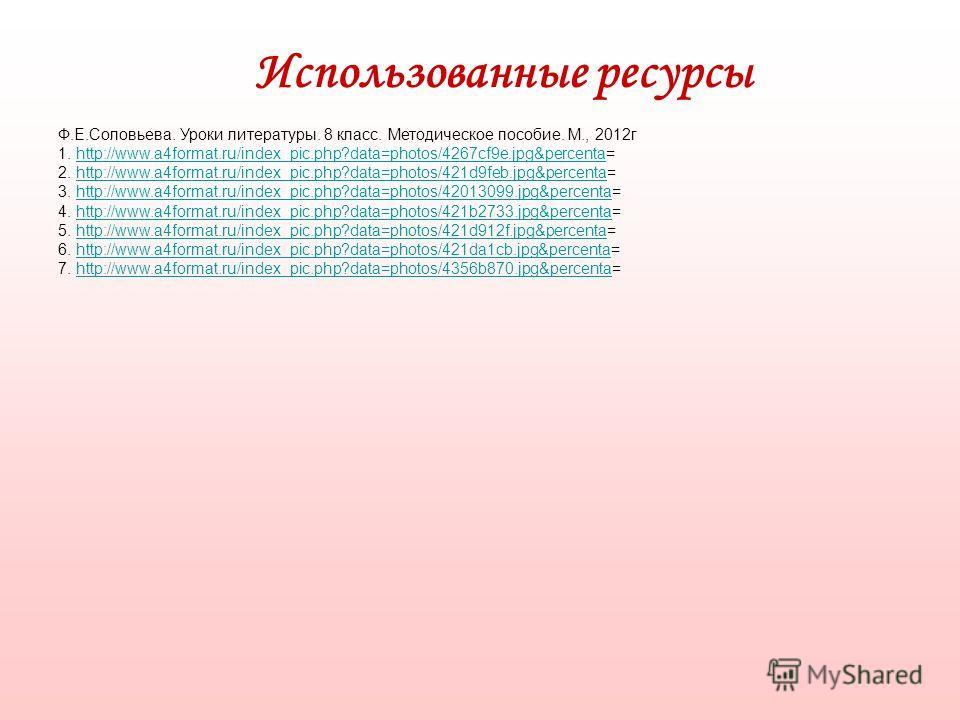 Использованные ресурсы Ф.Е.Соловьева. Уроки литературы. 8 класс. Методическое пособие. М., 2012г 1. http://www.a4format.ru/index_pic.php?data=photos/4267cf9e.jpg&percenta=http://www.a4format.ru/index_pic.php?data=photos/4267cf9e.jpg&percenta 2. http: