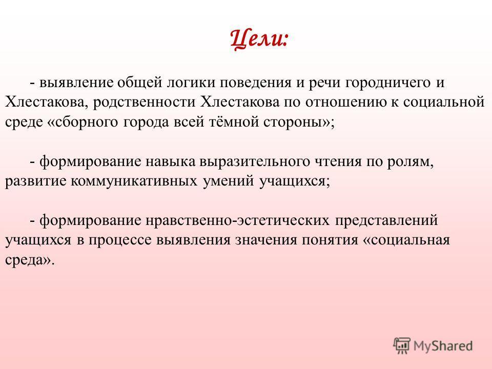 Цели: - выявление общей логики поведения и речи городничего и Хлестакова, родственности Хлестакова по отношению к социальной среде «сборного города всей тёмной стороны»; - формирование навыка выразительного чтения по ролям, развитие коммуникативных у