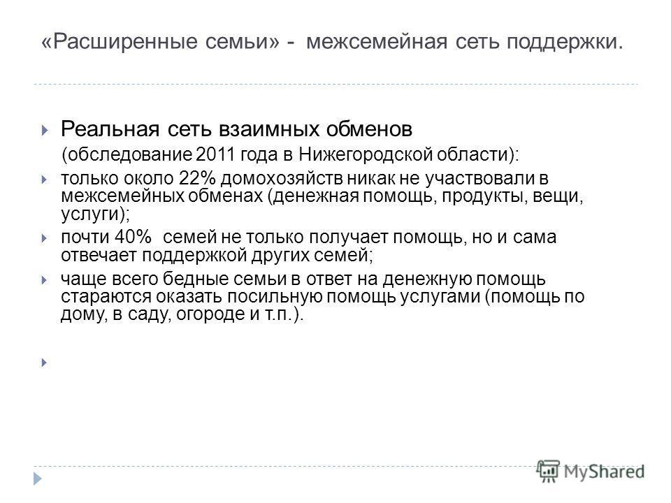 «Расширенные семьи» - межсемейная сеть поддержки. Реальная сеть взаимных обменов (обследование 2011 года в Нижегородской области): только около 22% домохозяйств никак не участвовали в межсемейных обменах (денежная помощь, продукты, вещи, услуги); поч