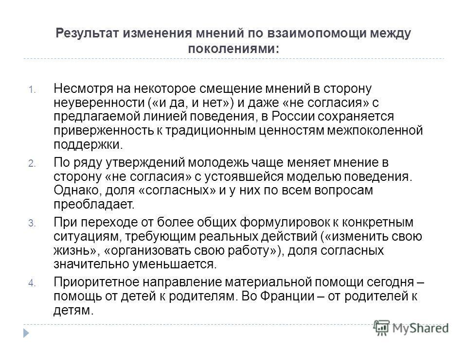 Результат изменения мнений по взаимопомощи между поколениями: 1. Несмотря на некоторое смещение мнений в сторону неуверенности («и да, и нет») и даже «не согласия» с предлагаемой линией поведения, в России сохраняется приверженность к традиционным це