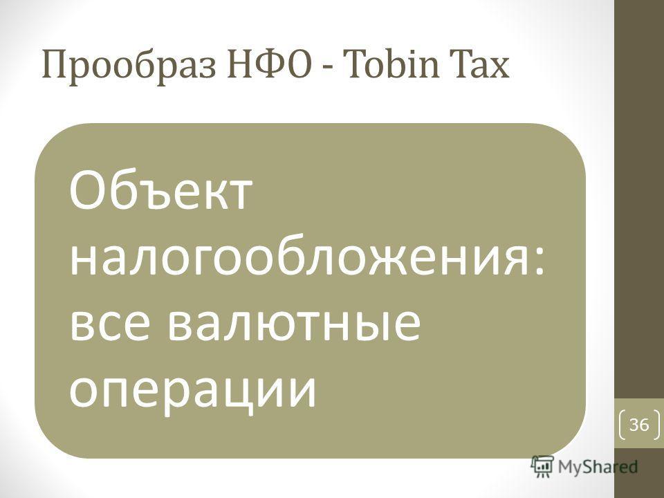 Прообраз НФО - Tobin Tax Объект налогообложения: все валютные операции 36