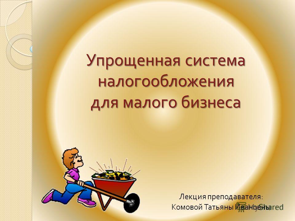 Упрощенная система налогообложения для малого бизнеса Лекция преподавателя : Комовой Татьяны Ивановны
