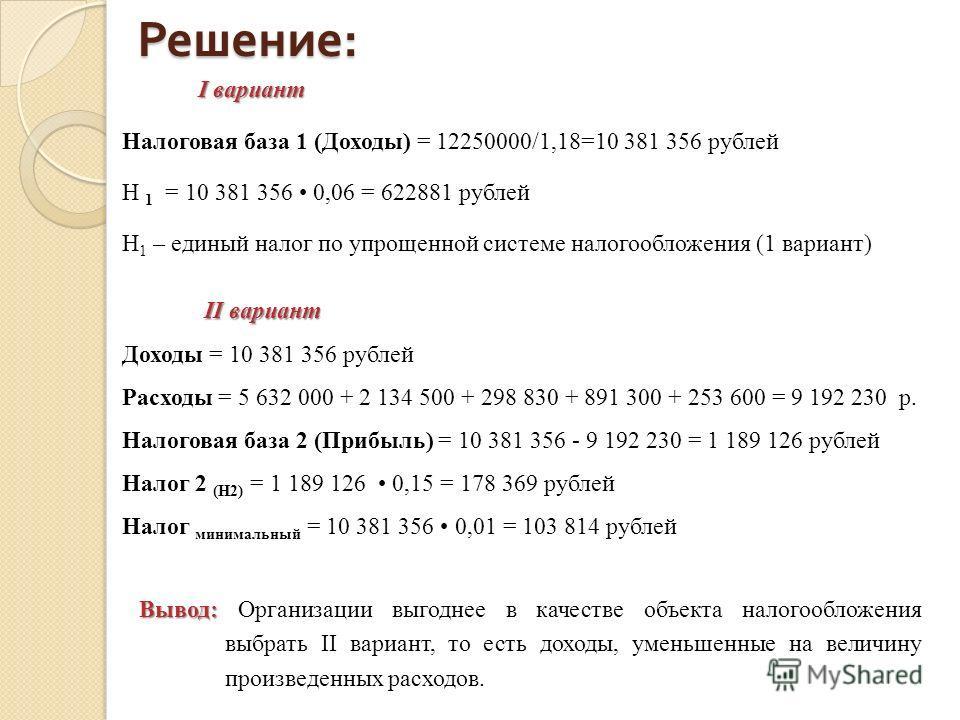 Решение : I вариант Налоговая база 1 (Доходы) = 12250000/1,18=10 381 356 рублей Н 1 = 10 381 356 0,06 = 622881 рублей Н 1 – единый налог по упрощенной системе налогообложения (1 вариант) II вариант II вариант Доходы = 10 381 356 рублей Расходы = 5 63
