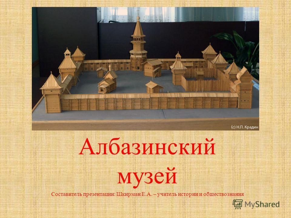 Албазинский музей Составитель презентации: Шкирман Е.А. – учитель истории и обществознания