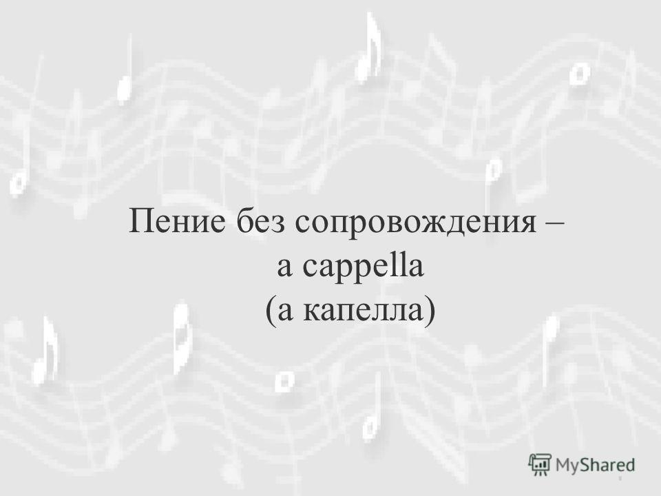 Пение без сопровождения – a cappella (а капелла)