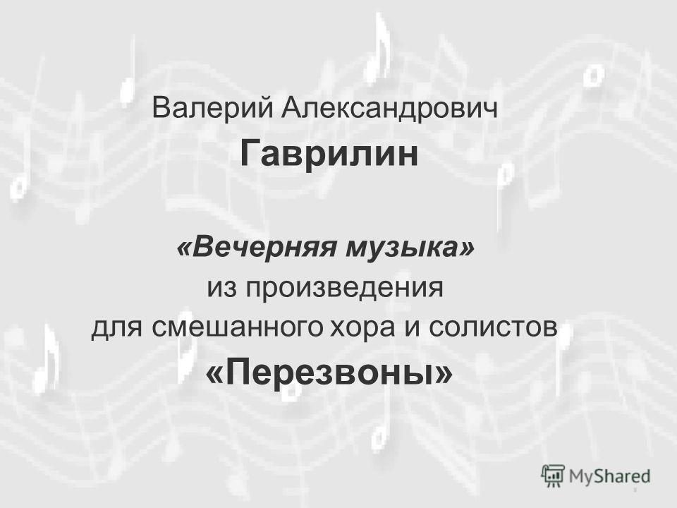Валерий Александрович Гаврилин «Вечерняя музыка» из произведения для смешанного хора и солистов «Перезвоны»