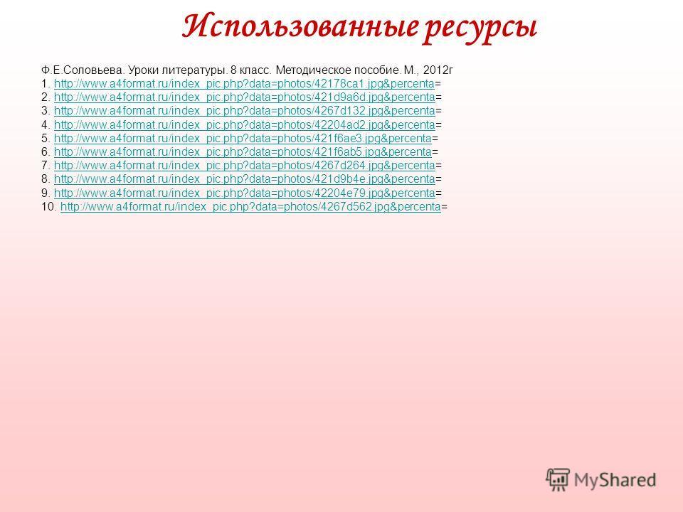 Использованные ресурсы Ф.Е.Соловьева. Уроки литературы. 8 класс. Методическое пособие. М., 2012г 1. http://www.a4format.ru/index_pic.php?data=photos/42178ca1.jpg&percenta=http://www.a4format.ru/index_pic.php?data=photos/42178ca1.jpg&percenta 2. http: