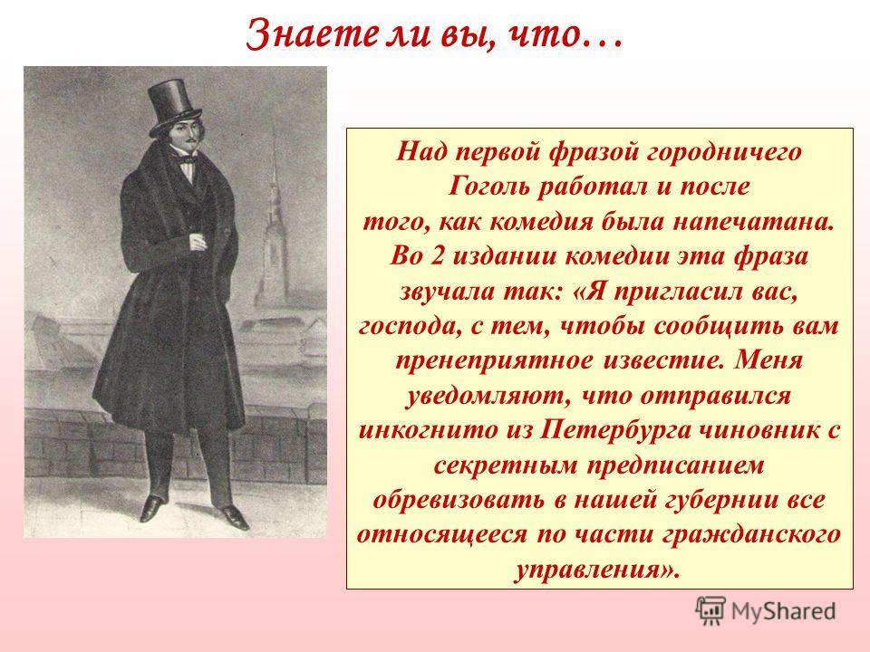 Знаете ли вы, что… Над первой фразой городничего Гоголь работал и после того, как комедия была напечатана. Во 2 издании комедии эта фраза звучала так: «Я пригласил вас, господа, с тем, чтобы сообщить вам пренеприятное известие. Меня уведомляют, что о