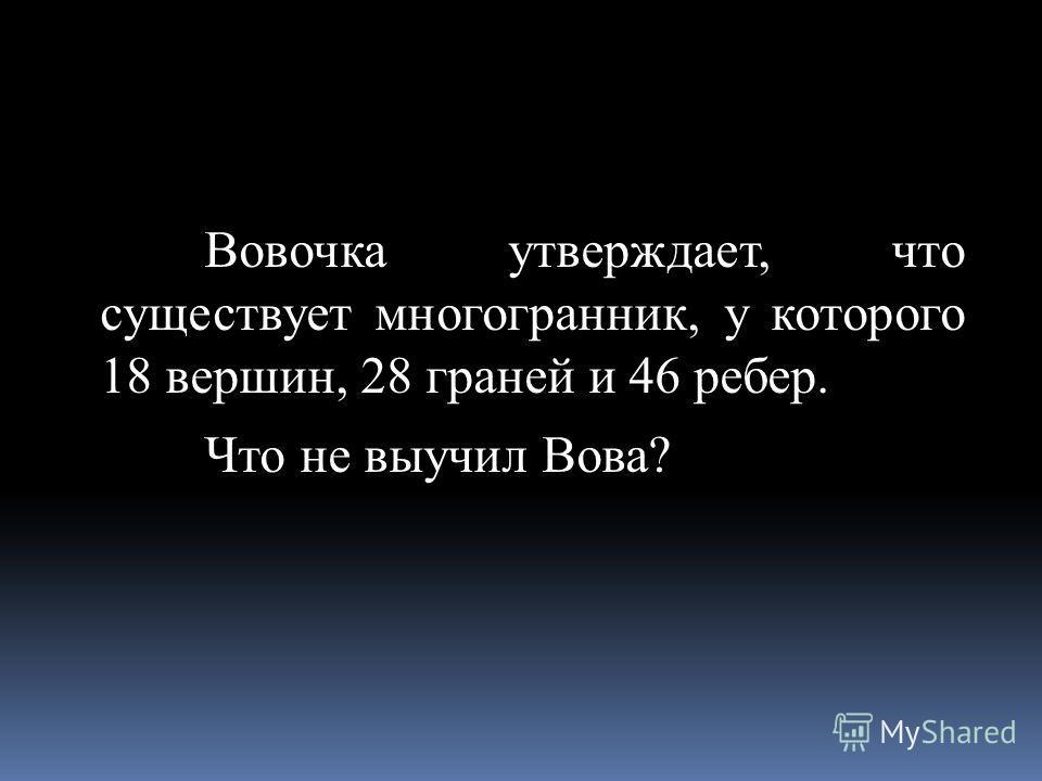 Вовочка утверждает, что существует многогранник, у которого 18 вершин, 28 граней и 46 ребер. Что не выучил Вова?