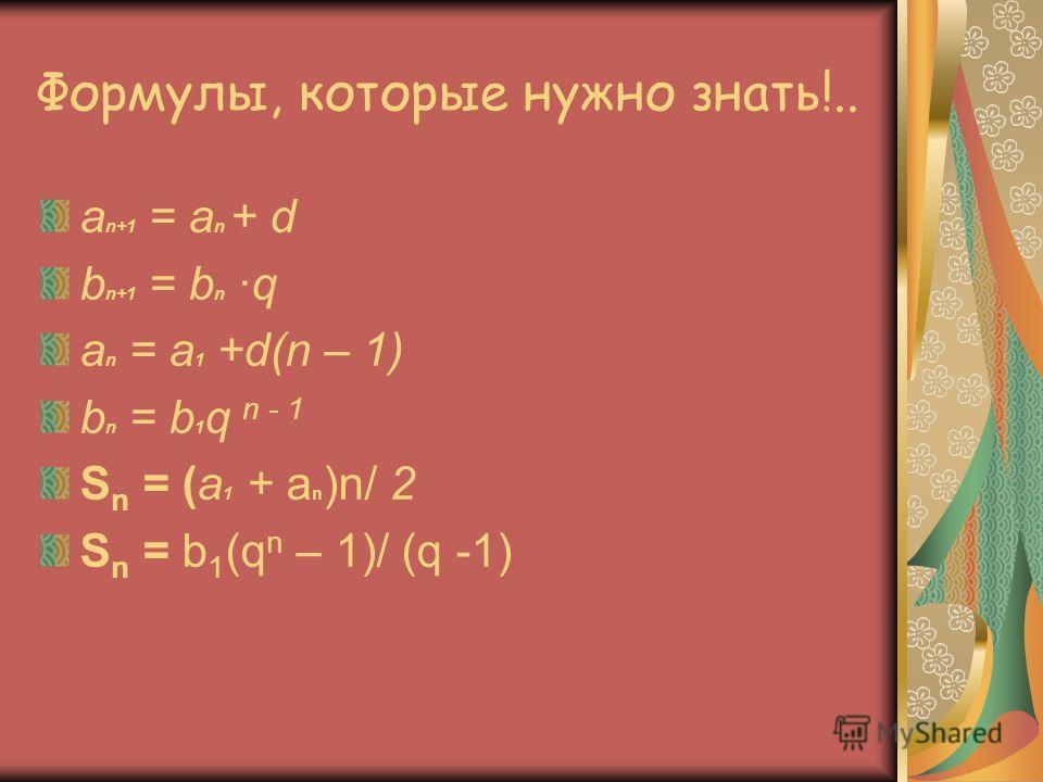 Формулы, которые нужно знать!.. a n+1 = a n + d b n+1 = b n q a n = a 1 +d(n – 1) b n = b 1 q n - 1 S n = (a 1 + a n )n/ 2 S n = b 1 (q n – 1)/ (q -1)