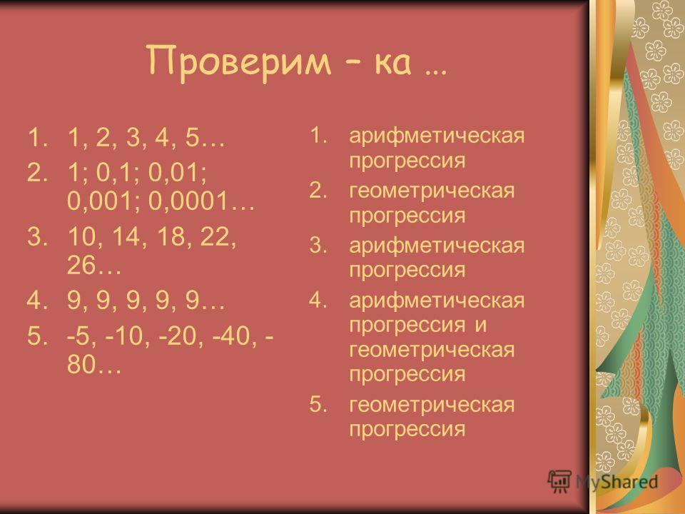 Проверим – ка … 1.1, 2, 3, 4, 5… 2.1; 0,1; 0,01; 0,001; 0,0001… 3.10, 14, 18, 22, 26… 4.9, 9, 9, 9, 9… 5.-5, -10, -20, -40, - 80… 1.арифметическая прогрессия 2.геометрическая прогрессия 3.арифметическая прогрессия 4.арифметическая прогрессия и геомет