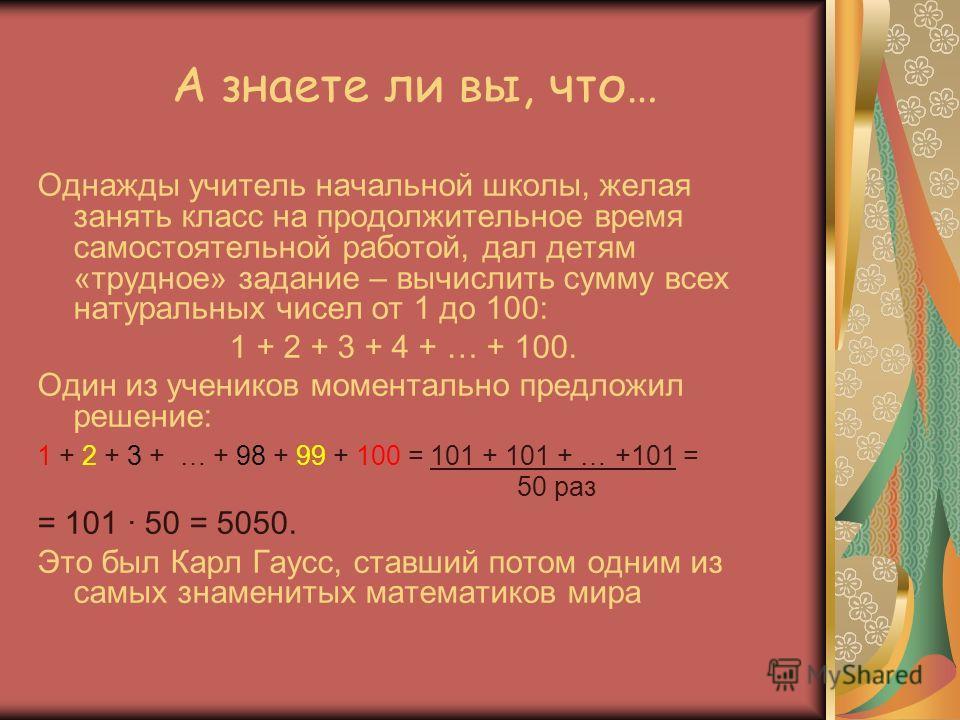 А знаете ли вы, что… Однажды учитель начальной школы, желая занять класс на продолжительное время самостоятельной работой, дал детям «трудное» задание – вычислить сумму всех натуральных чисел от 1 до 100: 1 + 2 + 3 + 4 + … + 100. Один из учеников мом