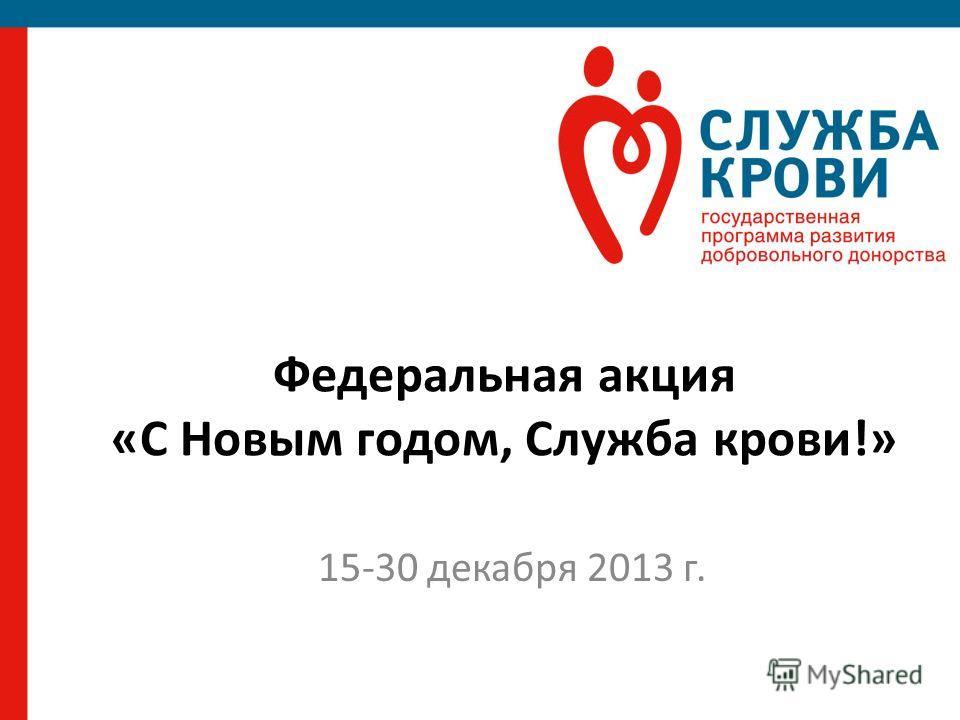 Федеральная акция «С Новым годом, Служба крови!» 15-30 декабря 2013 г.