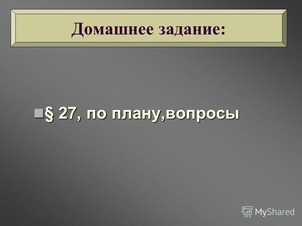 § 27, по плану,вопросы § 27, по плану,вопросы Домашнее задание: