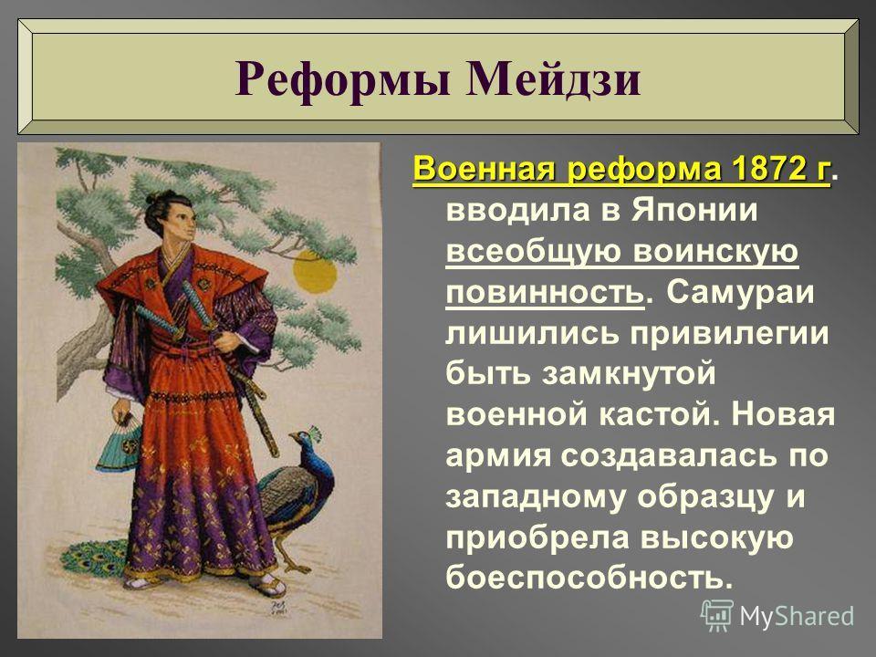Военная реформа 1872 г Военная реформа 1872 г. вводила в Японии всеобщую воинскую повинность. Самураи лишились привилегии быть замкнутой военной кастой. Новая армия создавалась по западному образцу и приобрела высокую боеспособность. Реформы Мейдзи