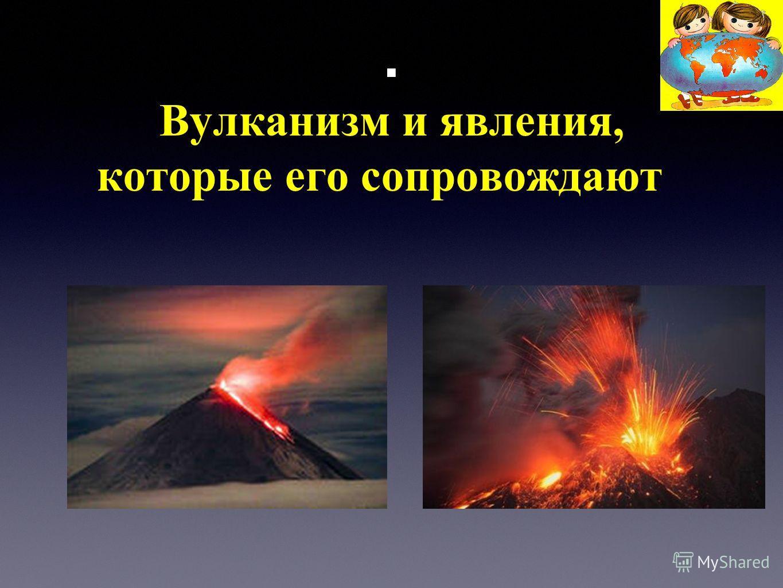 . Вулканизм и явления, которые его сопровождают