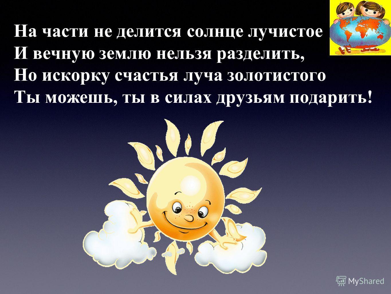 На части не делится солнце лучистое И вечную землю нельзя разделить, Но искорку счастья луча золотистого Ты можешь, ты в силах друзьям подарить!