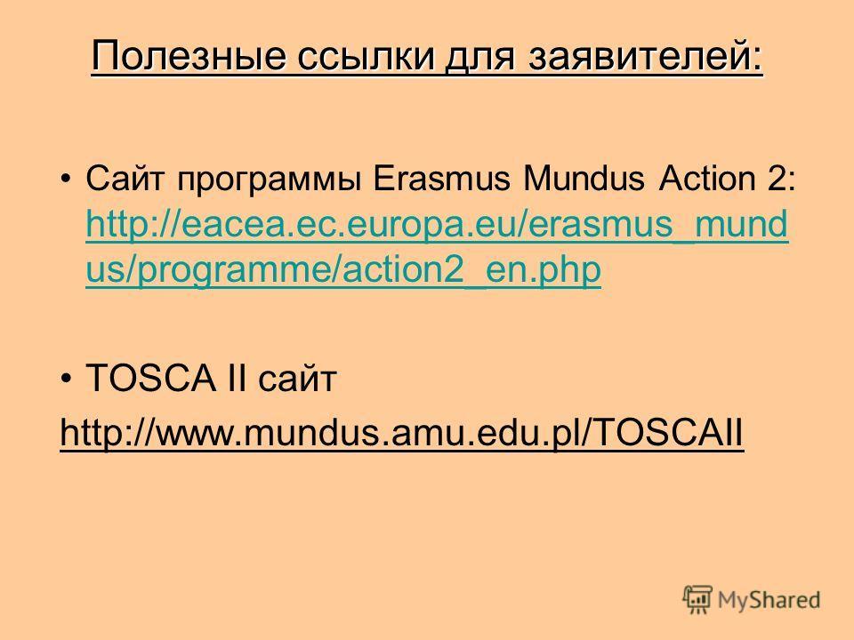 Полезные ссылки для заявителей: Сайт программы Erasmus Mundus Action 2: http://eacea.ec.europa.eu/erasmus_mund us/programme/action2_en.php http://eacea.ec.europa.eu/erasmus_mund us/programme/action2_en.php TOSCA II сайт http://www.mundus.amu.edu.pl/T