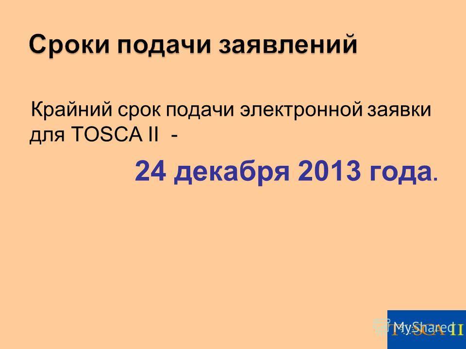 Крайний срок подачи электронной заявки для TOSCA II - 24 декабря 2013 года.