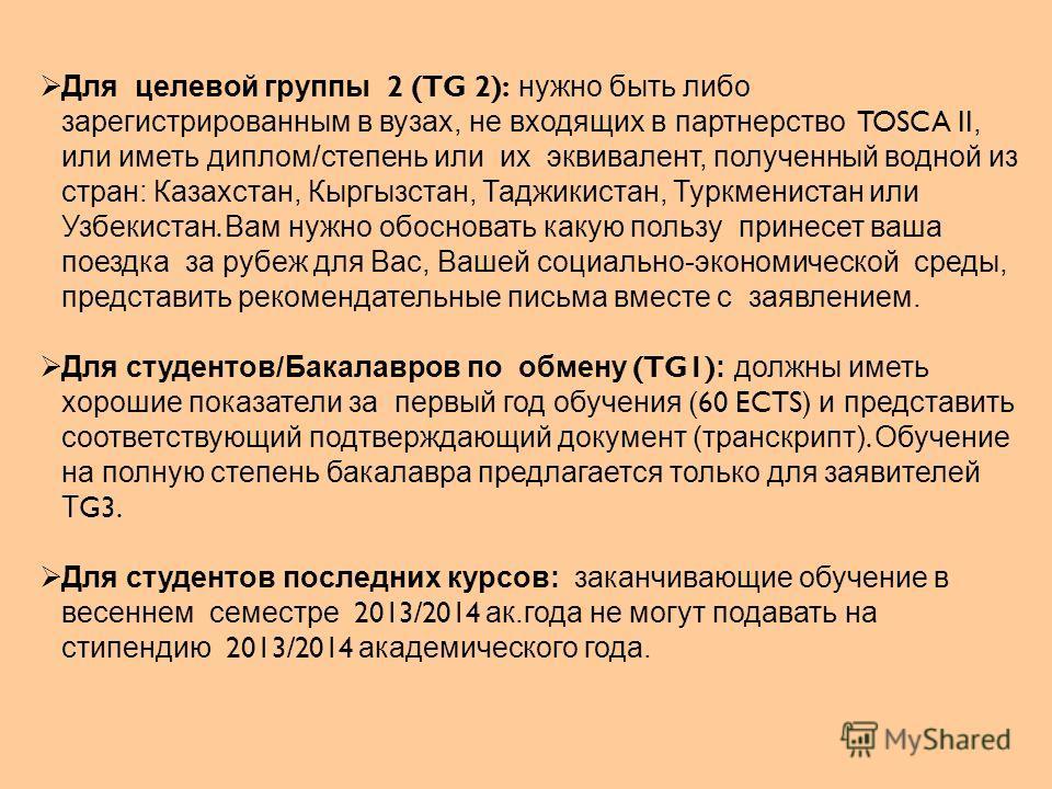 Для целевой группы 2 (TG 2): нужно быть либо зарегистрированным в вузах, не входящих в партнерство TOSCA II, или иметь диплом/степень или их эквивалент, полученный водной из стран: Казахстан, Кыргызстан, Таджикистан, Туркменистан или Узбекистан. Вам