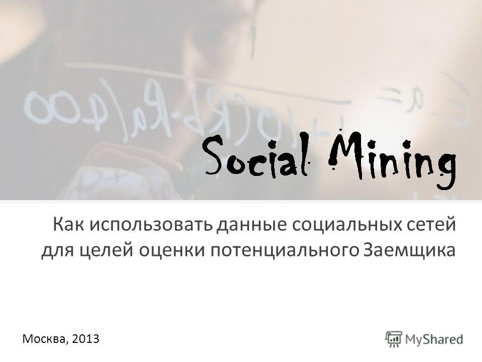 Москва, 2013 Как использовать данные социальных сетей для целей оценки потенциального Заемщика
