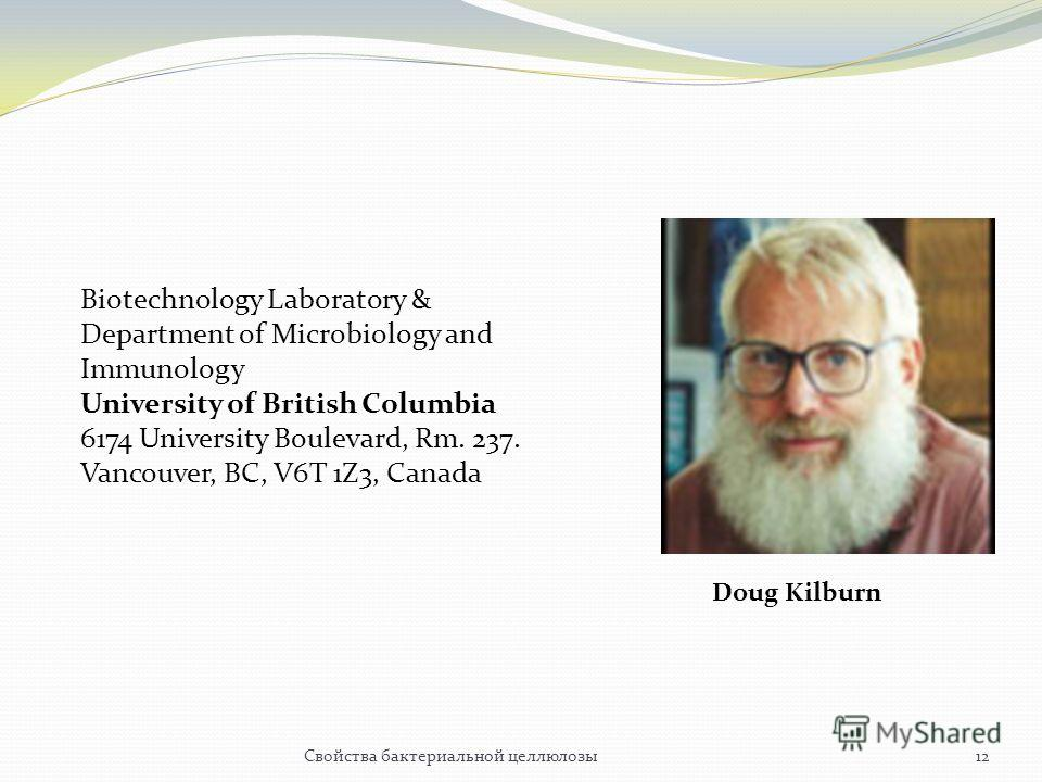 Biotechnology Laboratory & Department of Microbiology and Immunology University of British Columbia 6174 University Boulevard, Rm. 237. Vancouver, BC, V6T 1Z3, Canada Doug Kilburn 12Свойства бактериальной целлюлозы