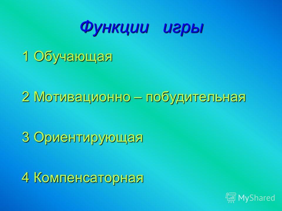 Функции игры 1 Обучающая 2 Мотивационно – побудительная 3 Ориентирующая 4 Компенсаторная